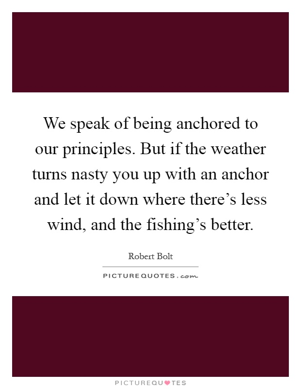 We speak of being anchored to our principles. But if the weather turns nasty you up with an anchor and let it down where there's less wind, and the fishing's better Picture Quote #1