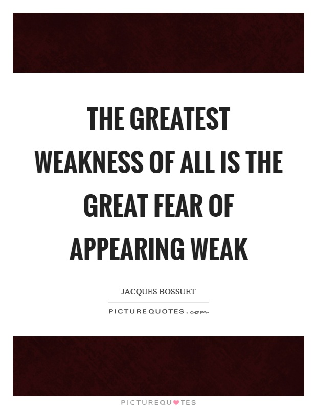 The greatest weakness of all is the great fear of appearing weak Picture Quote #1