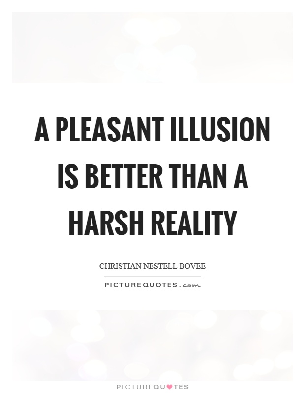 A pleasant illusion is better than a harsh reality Picture Quote #1