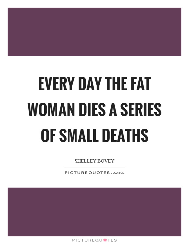 Every day the fat woman dies a series of small deaths Picture Quote #1