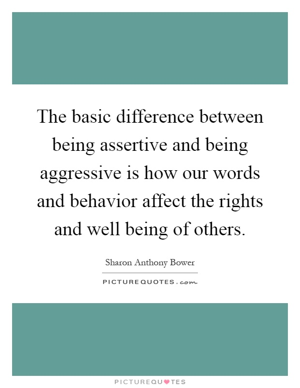 The basic difference between being assertive and being aggressive is how our words and behavior affect the rights and well being of others Picture Quote #1