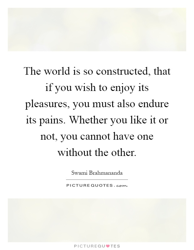 The world is so constructed, that if you wish to enjoy its pleasures, you must also endure its pains. Whether you like it or not, you cannot have one without the other Picture Quote #1