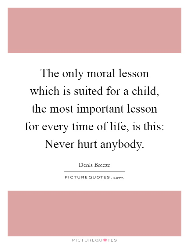 The only moral lesson which is suited for a child, the most important lesson for every time of life, is this: Never hurt anybody Picture Quote #1