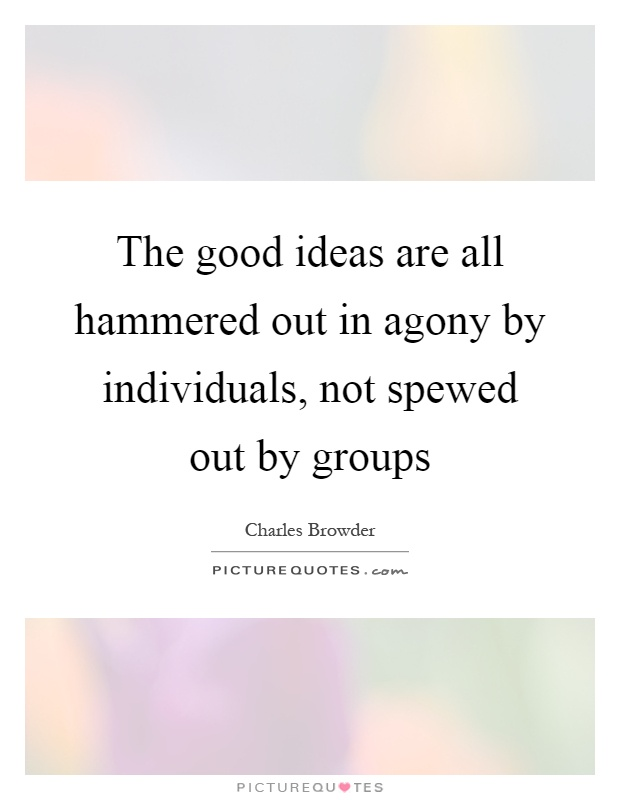 The good ideas are all hammered out in agony by individuals, not spewed out by groups Picture Quote #1