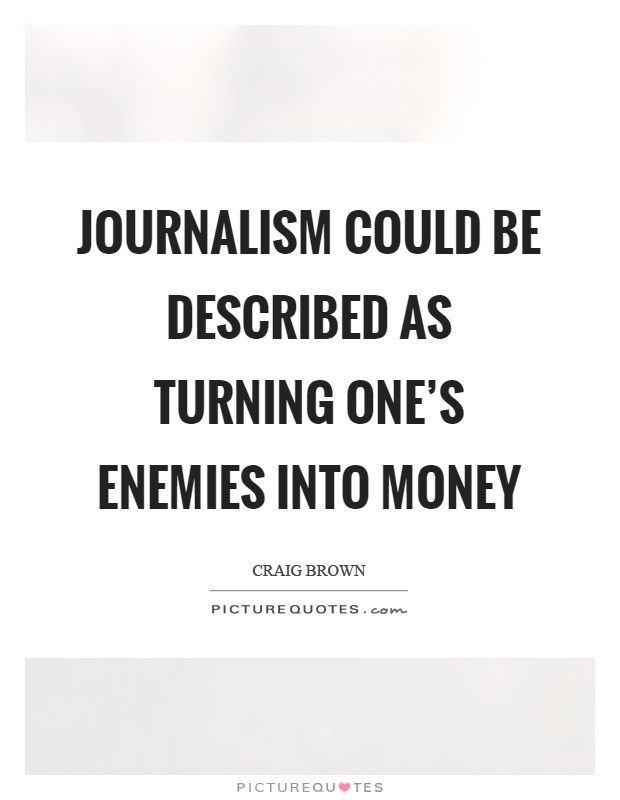Journalism could be described as turning one's enemies into money Picture Quote #1