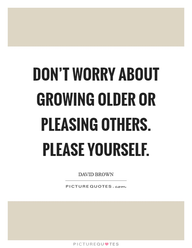 Don't worry about growing older or pleasing others. Please yourself Picture Quote #1