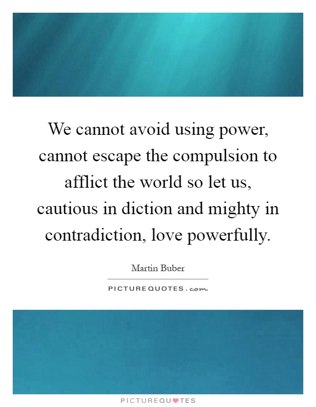 We cannot avoid using power, cannot escape the compulsion to afflict the world so let us, cautious in diction and mighty in contradiction, love powerfully Picture Quote #1
