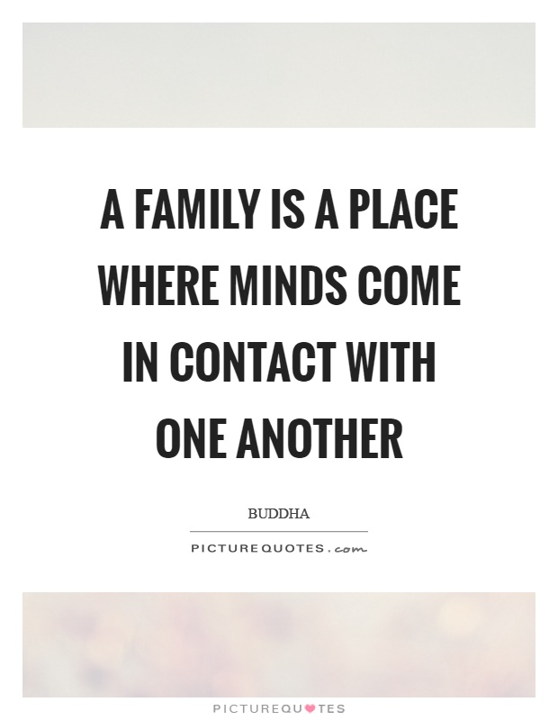 A family is a place where minds come in contact with one another Picture Quote #1