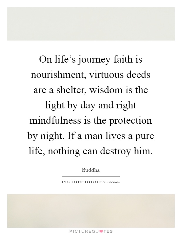 On life's journey faith is nourishment, virtuous deeds are a shelter, wisdom is the light by day and right mindfulness is the protection by night. If a man lives a pure life, nothing can destroy him Picture Quote #1