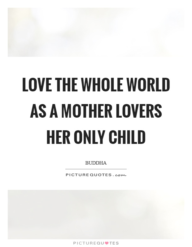 Love the whole world as a mother lovers her only child Picture Quote #1