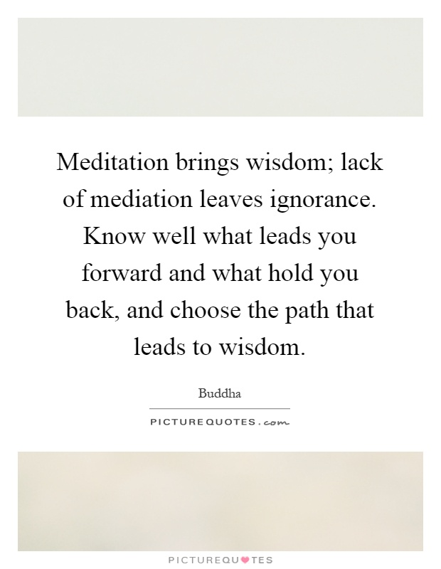 Meditation brings wisdom; lack of mediation leaves ignorance. Know well what leads you forward and what hold you back, and choose the path that leads to wisdom Picture Quote #1