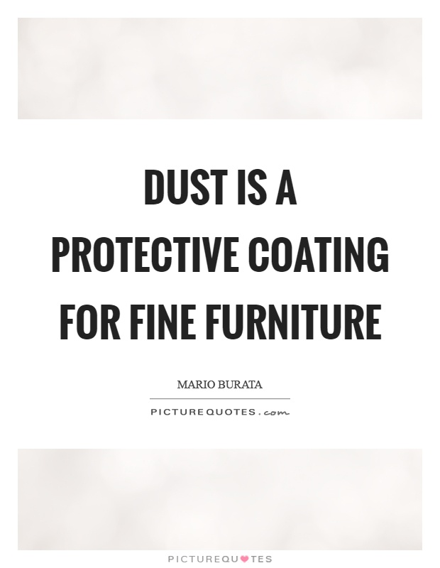 Dust is a protective coating for fine furniture Picture Quote #1