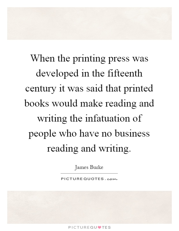 When the printing press was developed in the fifteenth century it was said that printed books would make reading and writing the infatuation of people who have no business reading and writing Picture Quote #1