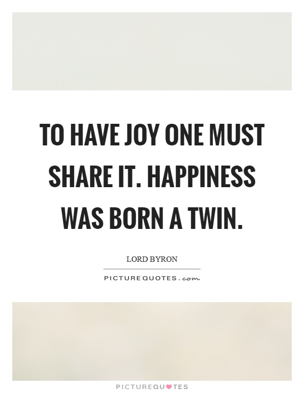 To have joy one must share it. Happiness was born a twin Picture Quote #1