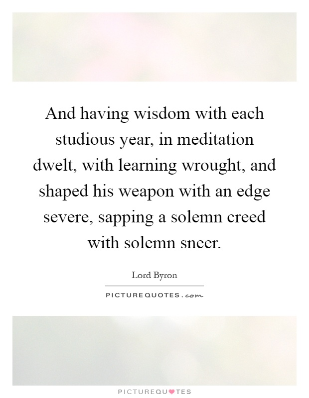 And having wisdom with each studious year, in meditation dwelt, with learning wrought, and shaped his weapon with an edge severe, sapping a solemn creed with solemn sneer Picture Quote #1