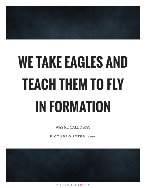 We take eagles and teach them to fly in formation Picture Quote #1