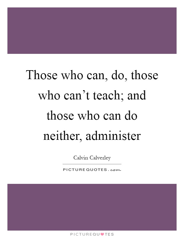 Those who can, do, those who can't teach; and those who can do neither, administer Picture Quote #1