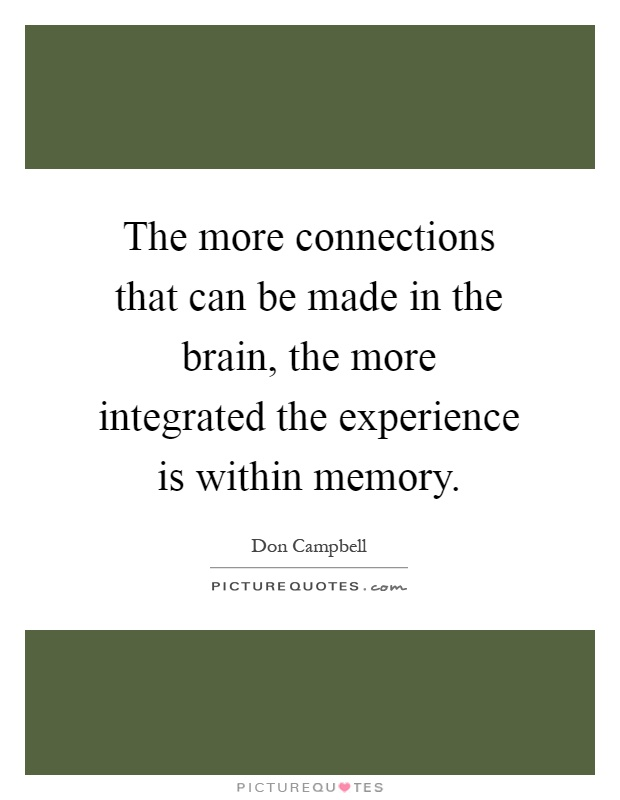 The more connections that can be made in the brain, the more integrated the experience is within memory Picture Quote #1
