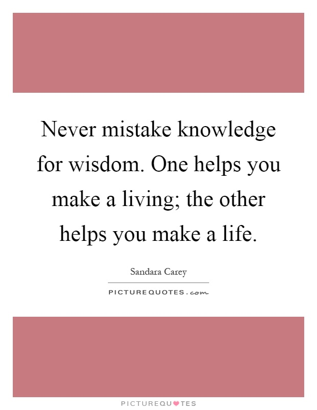 Never mistake knowledge for wisdom. One helps you make a living; the other helps you make a life Picture Quote #1