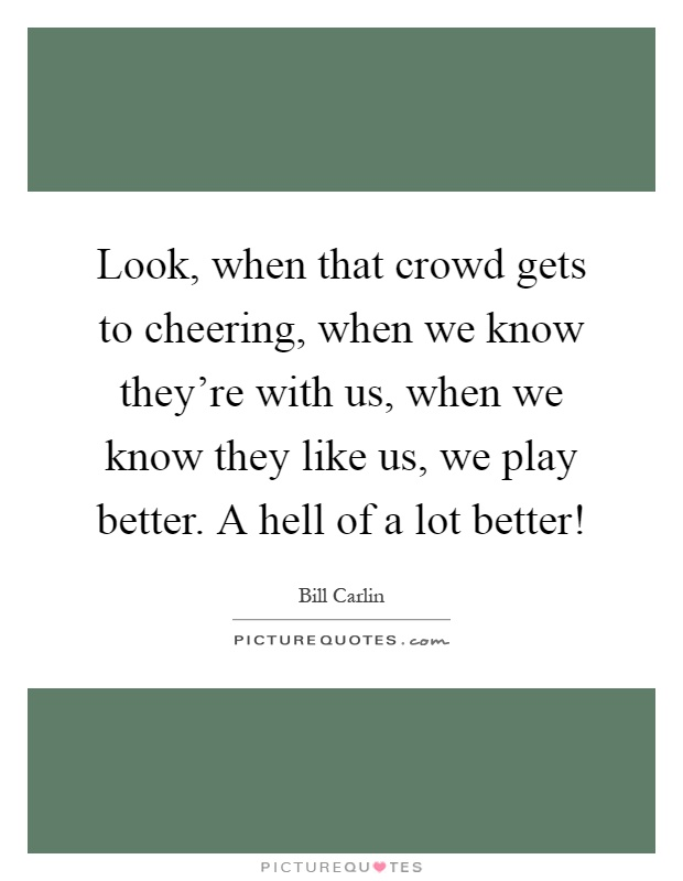 Look, when that crowd gets to cheering, when we know they're with us, when we know they like us, we play better. A hell of a lot better! Picture Quote #1