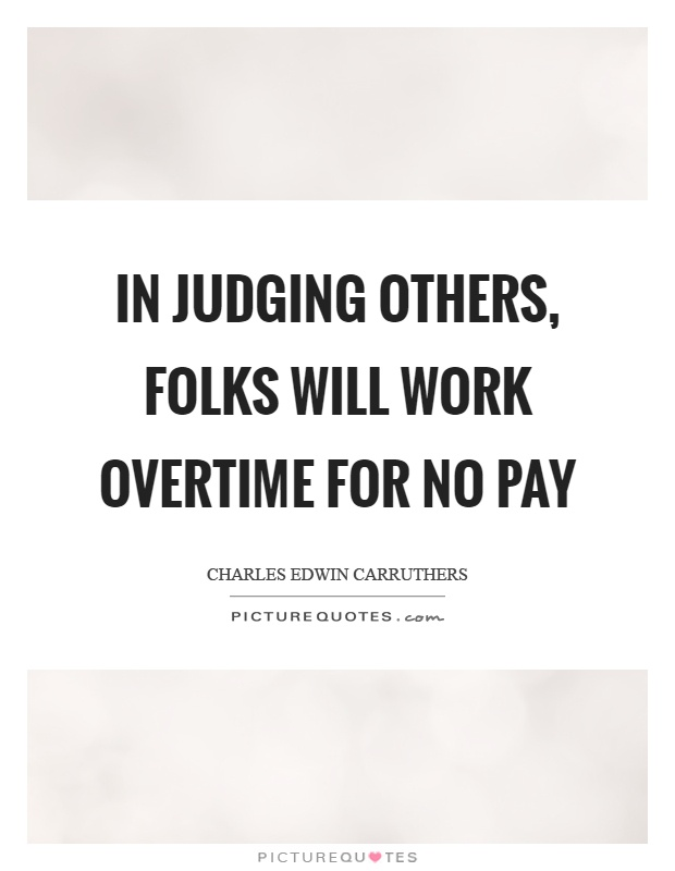 In judging others, folks will work overtime for no pay ...