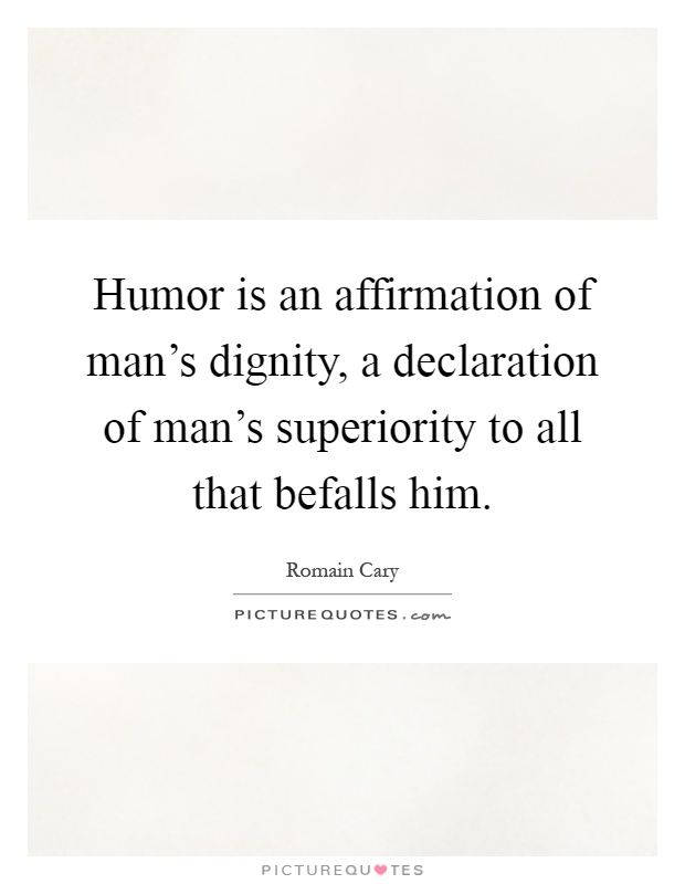 Humor is an affirmation of man's dignity, a declaration of man's superiority to all that befalls him Picture Quote #1