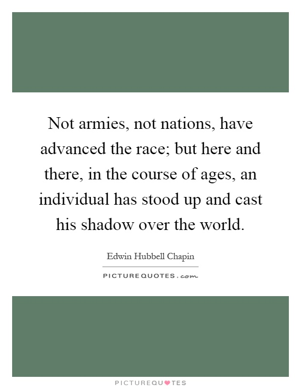 Not armies, not nations, have advanced the race; but here and there, in the course of ages, an individual has stood up and cast his shadow over the world Picture Quote #1