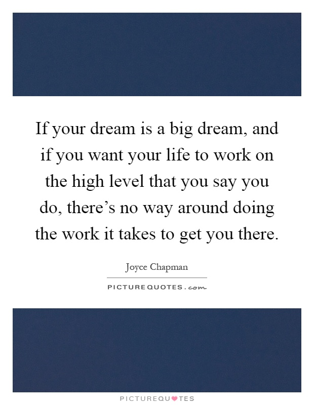 If your dream is a big dream, and if you want your life to work on the high level that you say you do, there's no way around doing the work it takes to get you there Picture Quote #1