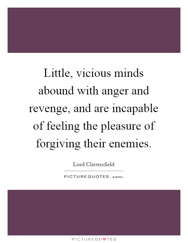 Little, vicious minds abound with anger and revenge, and are incapable of feeling the pleasure of forgiving their enemies Picture Quote #1