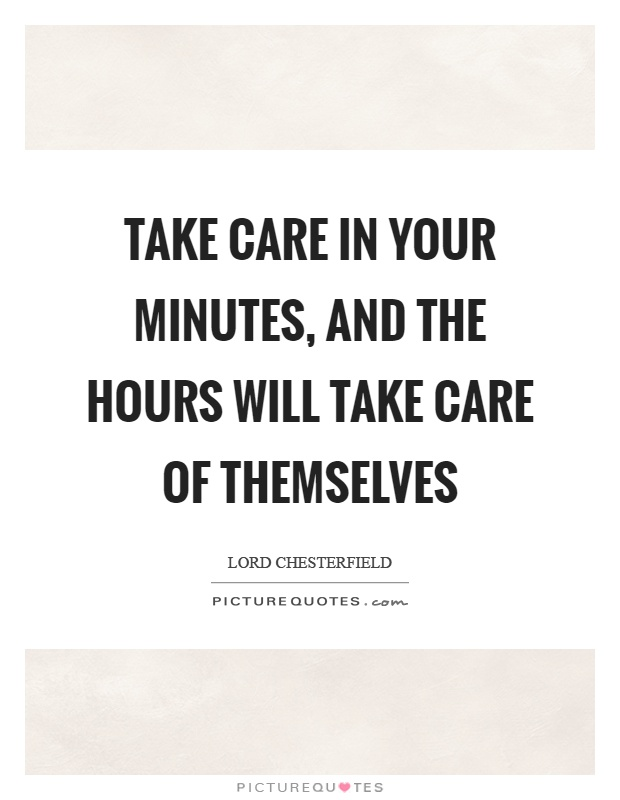 Take care in your minutes, and the hours will take care of themselves Picture Quote #1