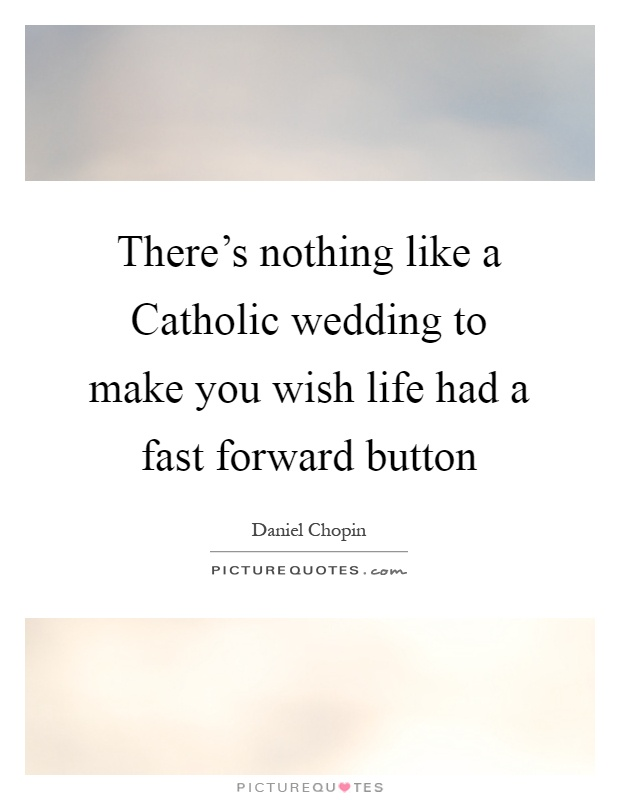 There's nothing like a Catholic wedding to make you wish life had a fast forward button Picture Quote #1