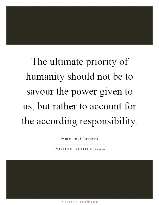 The ultimate priority of humanity should not be to savour the power given to us, but rather to account for the according responsibility Picture Quote #1
