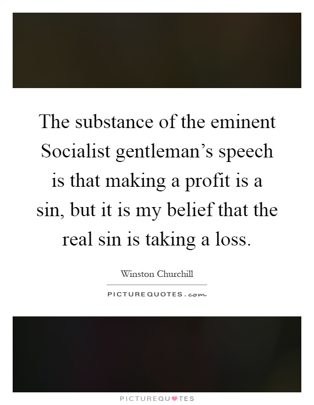 The substance of the eminent Socialist gentleman's speech is that making a profit is a sin, but it is my belief that the real sin is taking a loss Picture Quote #1