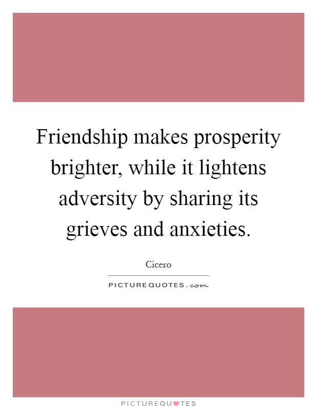 Friendship makes prosperity brighter, while it lightens adversity by sharing its grieves and anxieties Picture Quote #1