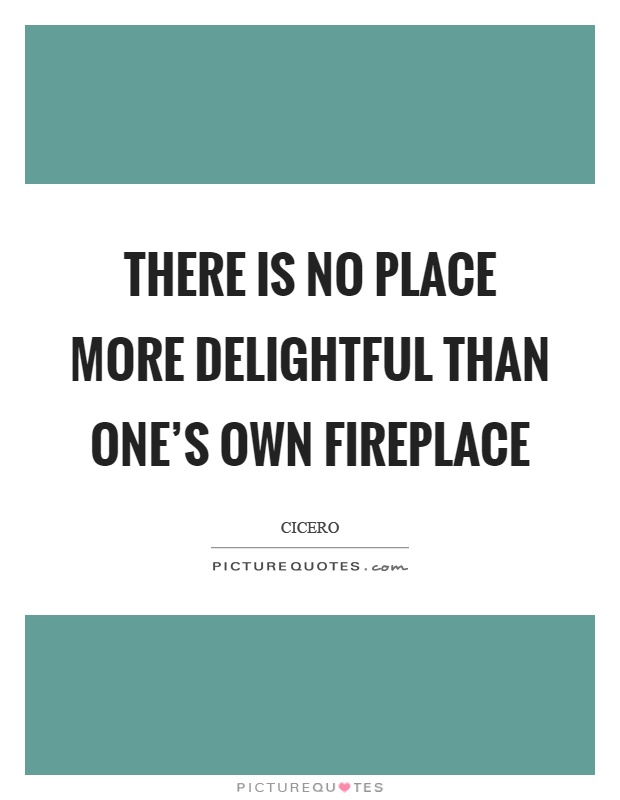 There is no place more delightful than one's own fireplace Picture Quote #1