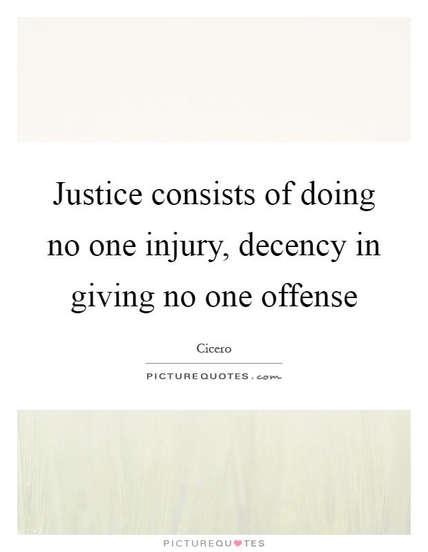 Justice consists of doing no one injury, decency in giving no one offense Picture Quote #1