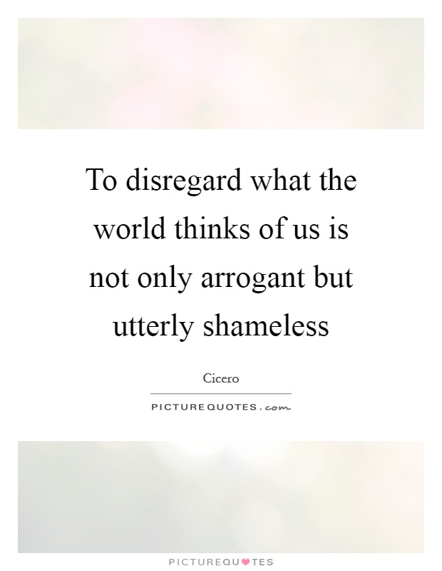 To disregard what the world thinks of us is not only arrogant but utterly shameless Picture Quote #1
