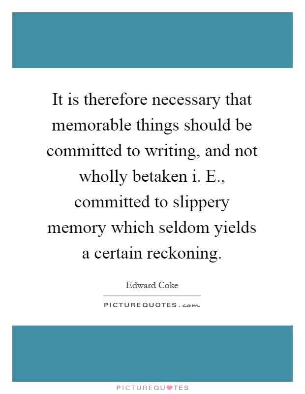 It is therefore necessary that memorable things should be committed to writing, and not wholly betaken i. E., committed to slippery memory which seldom yields a certain reckoning Picture Quote #1