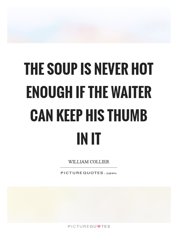 The soup is never hot enough if the waiter can keep his thumb in it Picture Quote #1