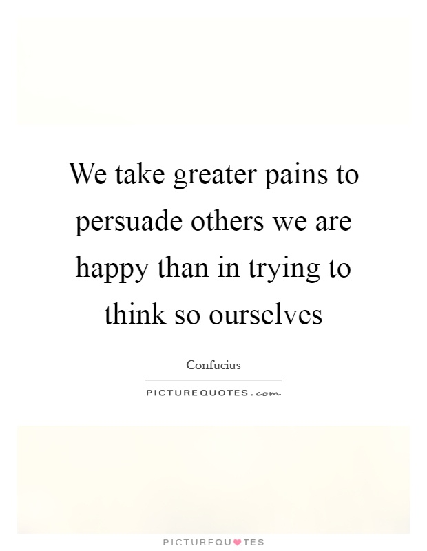 We take greater pains to persuade others we are happy than in trying to think so ourselves Picture Quote #1