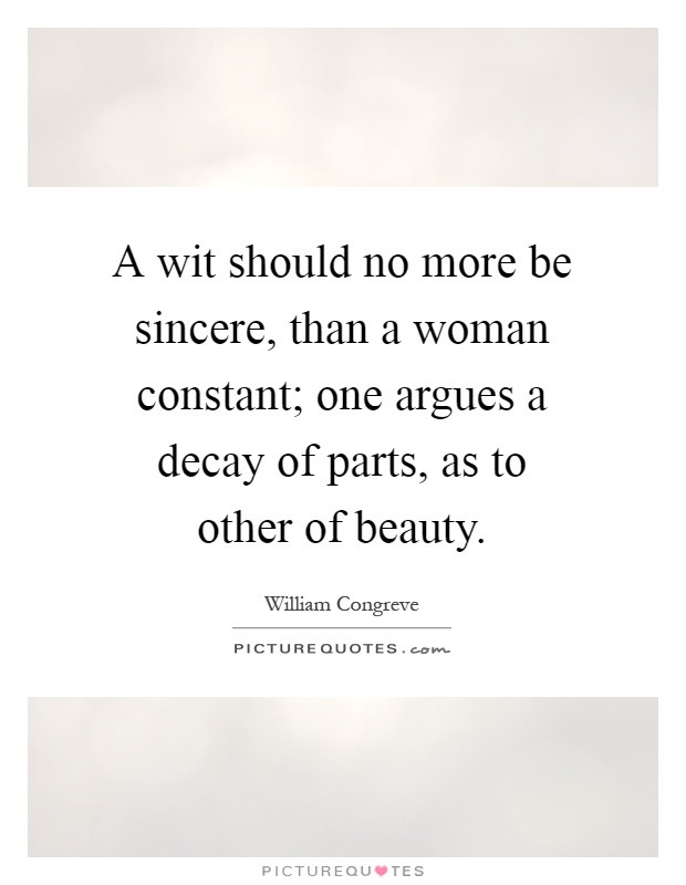 A wit should no more be sincere, than a woman constant; one argues a decay of parts, as to other of beauty Picture Quote #1