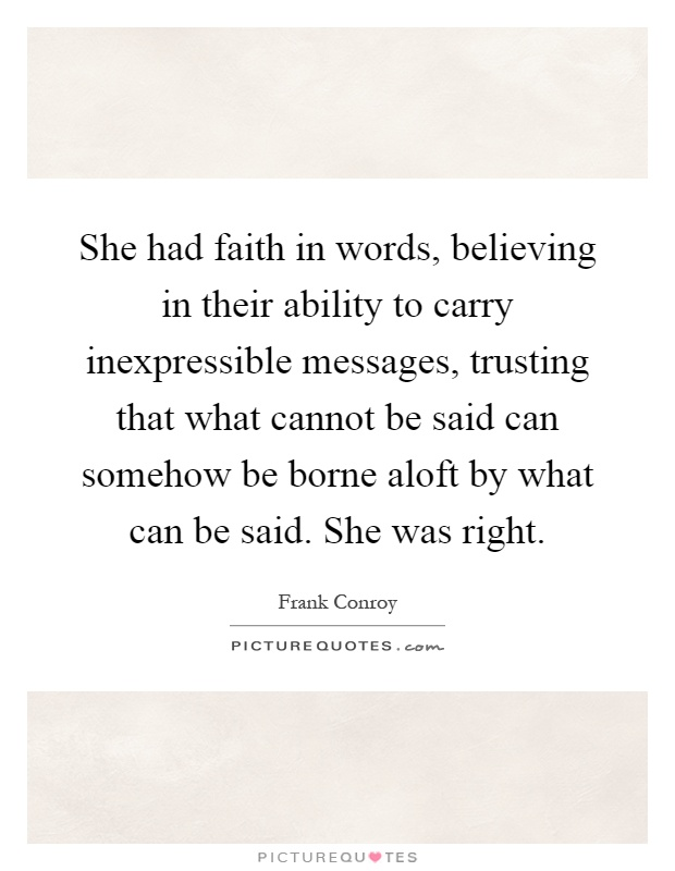 She had faith in words, believing in their ability to carry inexpressible messages, trusting that what cannot be said can somehow be borne aloft by what can be said. She was right Picture Quote #1