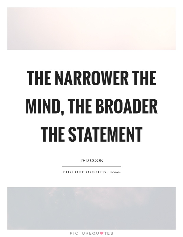 The narrower the mind, the broader the statement Picture Quote #1