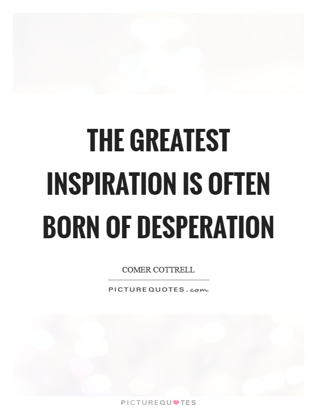 The greatest inspiration is often born of desperation Picture Quote #1