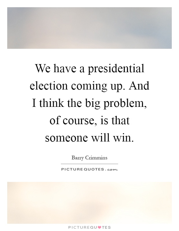 We have a presidential election coming up. And I think the big problem, of course, is that someone will win Picture Quote #1