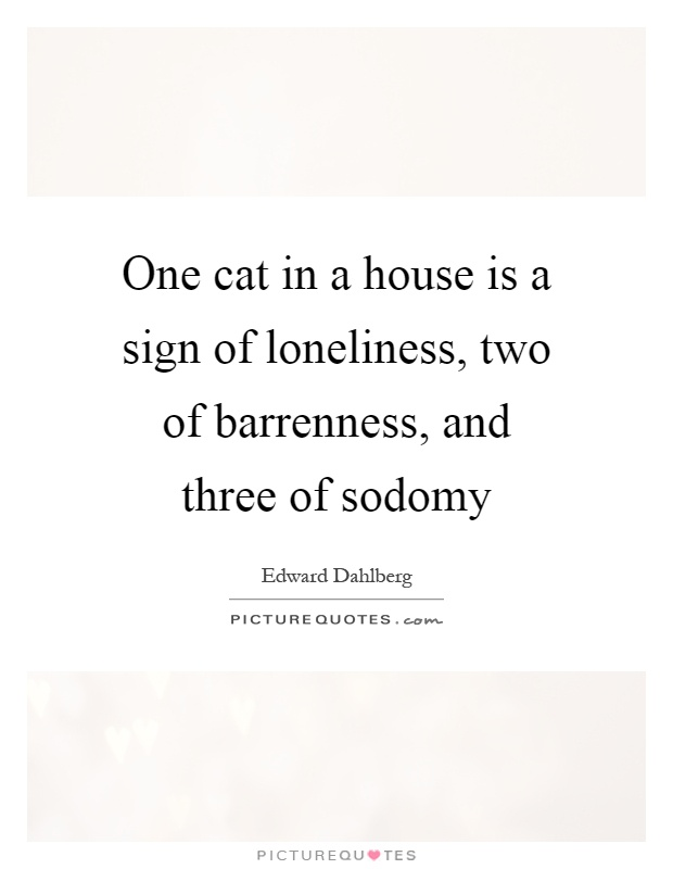 One cat in a house is a sign of loneliness, two of barrenness, and three of sodomy Picture Quote #1