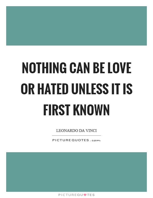Nothing can be love or hated unless it is first known Picture Quote #1