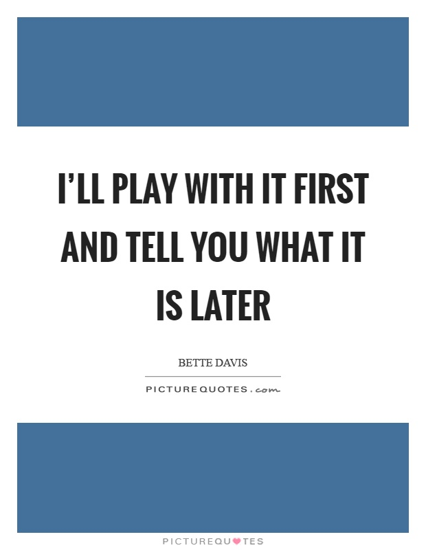 I'll play with it first and tell you what it is later Picture Quote #1