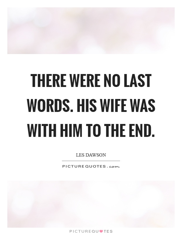 There were no last words. His wife was with him to the end Picture Quote #1
