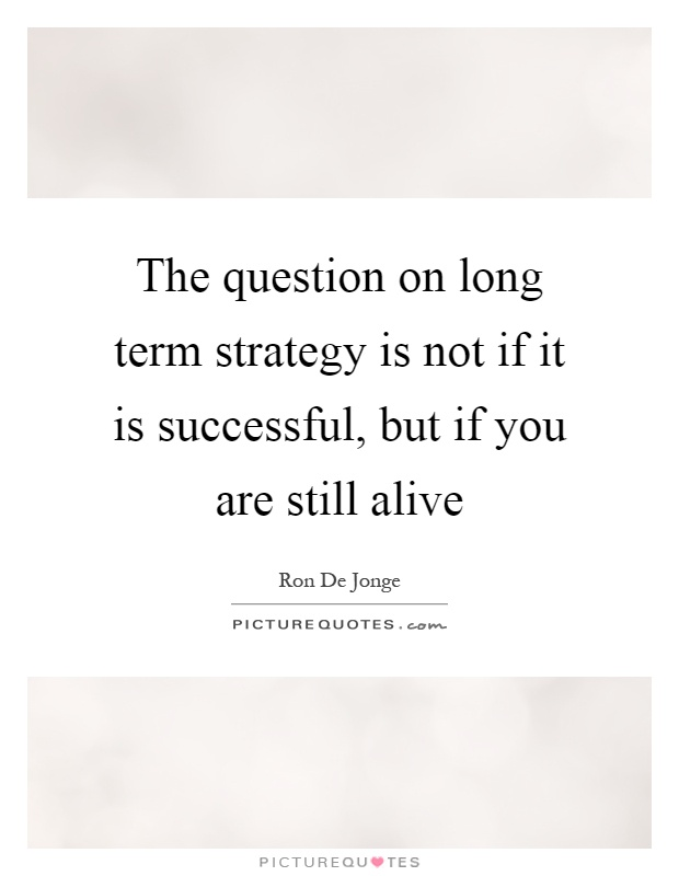 The question on long term strategy is not if it is successful, but if you are still alive Picture Quote #1